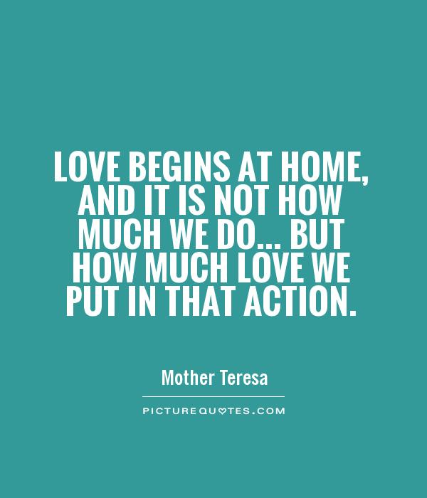 Love begins at home, and it is not how much we do... but how much love we put in that action Picture Quote #1