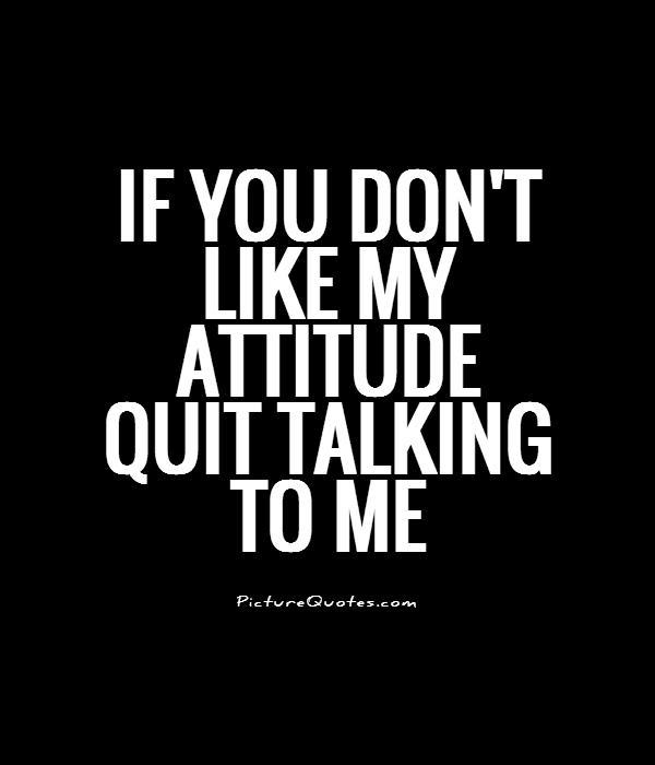If you don't like my ATTITUDE quit talking to me Picture Quote #1