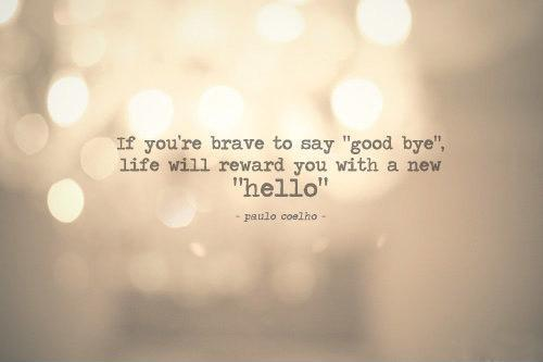 If you're brave enough to say goodbye, life will reward you with a new hello Picture Quote #1