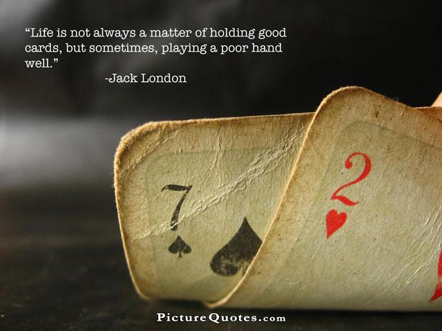 Life is not always a matter of holding good cards, but sometimes, playing a poor hand well Picture Quote #1