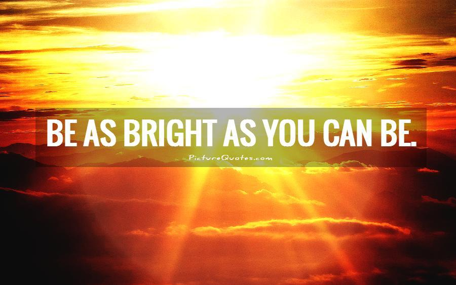 Be as bright as you can be Picture Quote #2