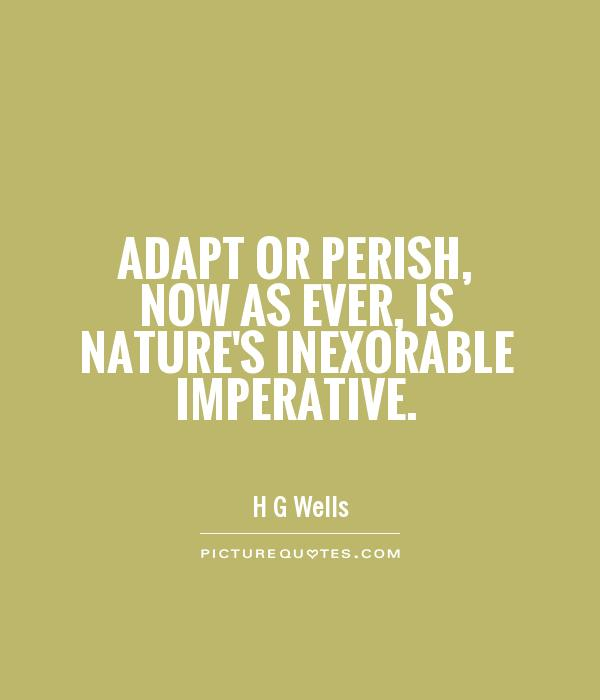 Adapt or perish, now as ever, is nature's inexorable imperative Picture Quote #1