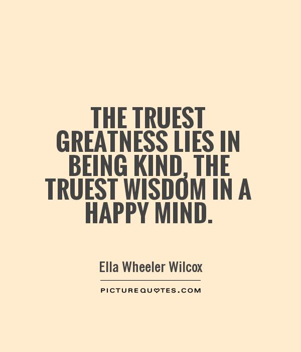 The truest greatness lies in being kind, the truest wisdom in a happy mind Picture Quote #1