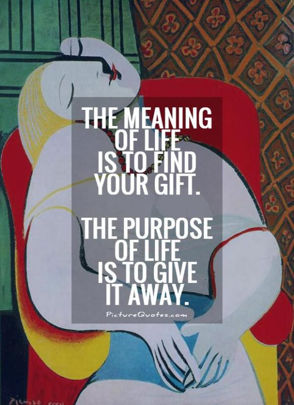 The meaning of life is to find your gift. The purpose of life is to give it away Picture Quote #1