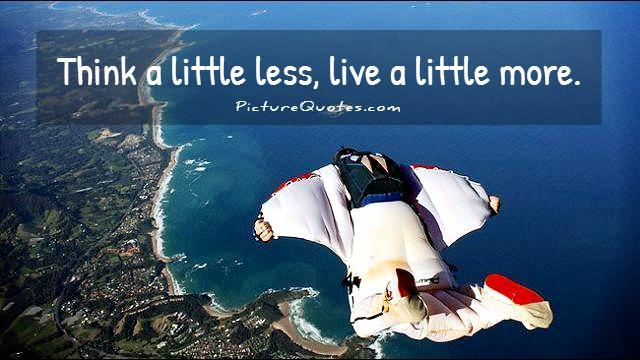 Think a little less, live a little more Picture Quote #1