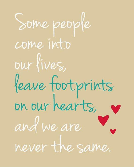 Some people come into our lives and leave footprints on our hearts and we are never ever the same Picture Quote #1
