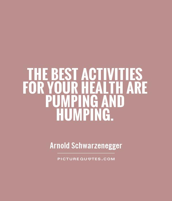 The best activities for your health are pumping and humping Picture Quote #1