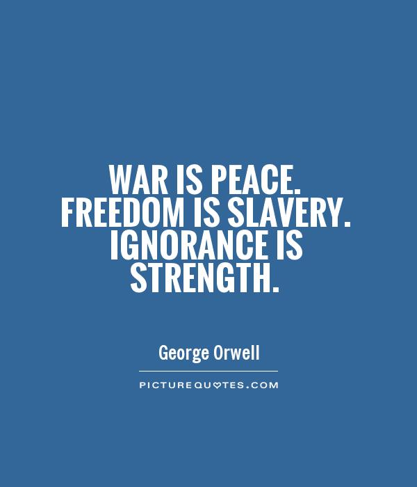 War is peace. Freedom is slavery. Ignorance is strength Picture Quote #1