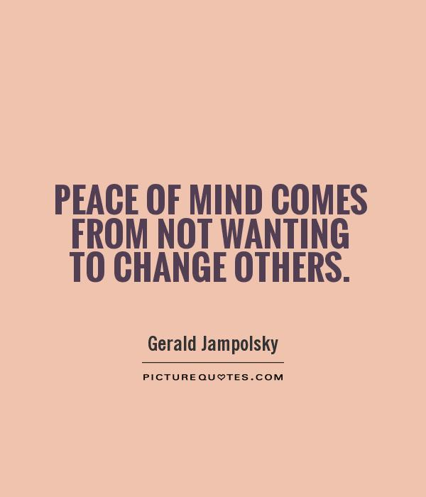 http://img.picturequotes.com/1/897/peace-of-mind-comes-from-not-wanting-to-change-others-quote-1.jpg