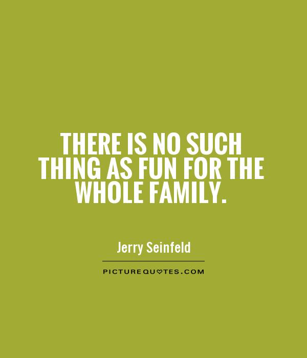 There is no such thing as fun for the whole family Picture Quote #1