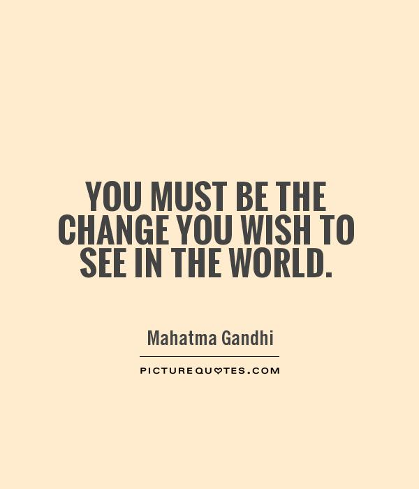 You must be the change you wish to see in the world Picture Quote #1