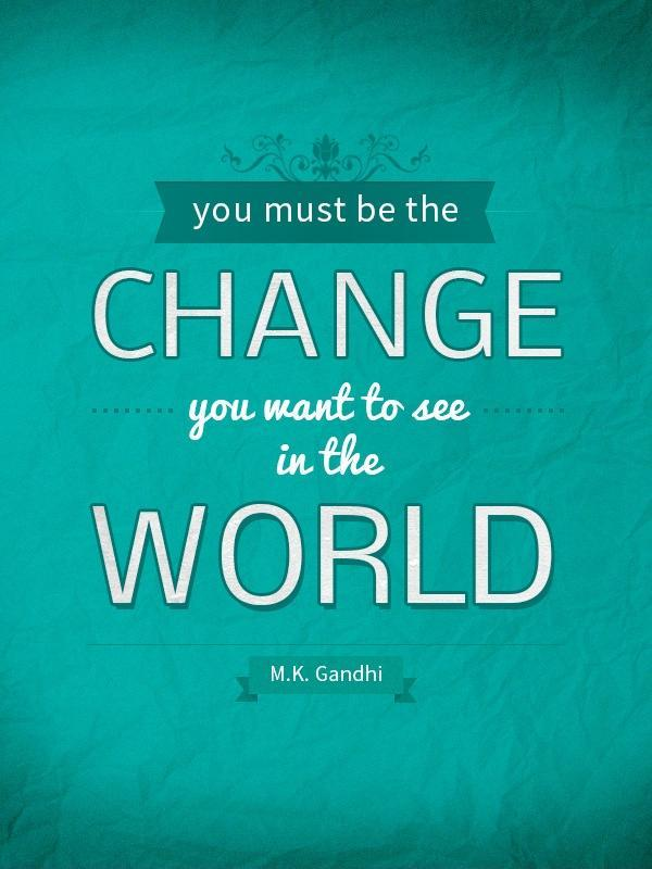 You must be the change you wish to see in the world Picture Quote #2