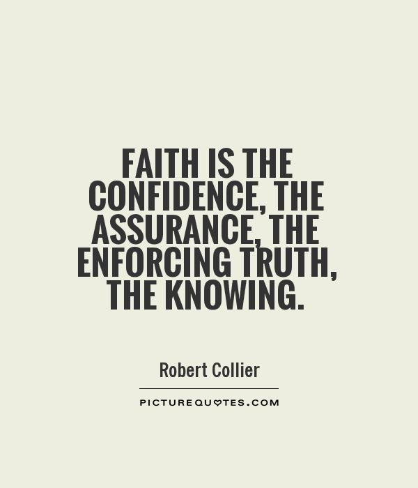 Faith is the confidence, the assurance, the enforcing truth, the knowing Picture Quote #1