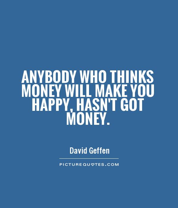 Anybody who thinks money will make you happy, hasn't got money Picture Quote #1