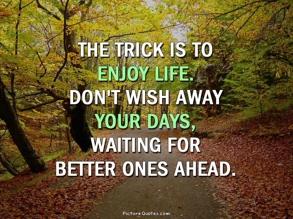 The trick is to enjoy life. Don't wish away your days, waiting for better ones ahead Picture Quote #2