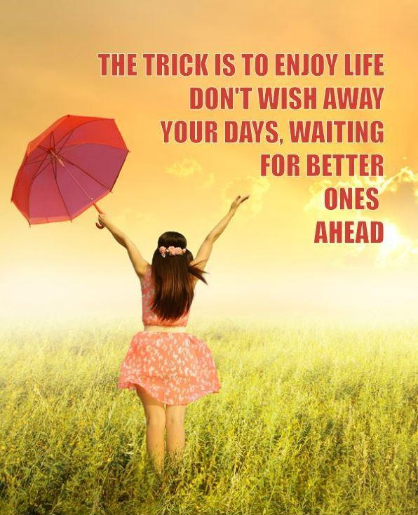 The trick is to enjoy life. Don't wish away your days, waiting for better ones ahead Picture Quote #3