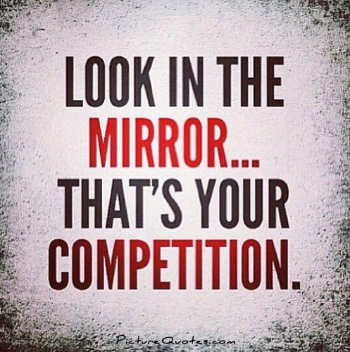 Look in the mirror. That's your competition Picture Quote #1