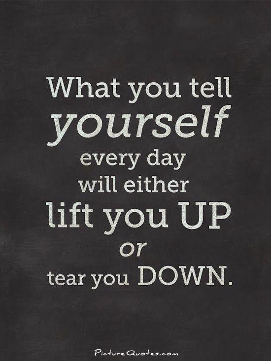What you tell yourself everyday will either lift you up or tear you down Picture Quote #1