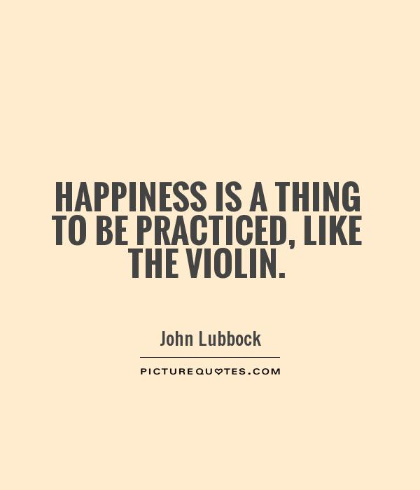 Happiness is a thing to be practiced, like the violin Picture Quote #1