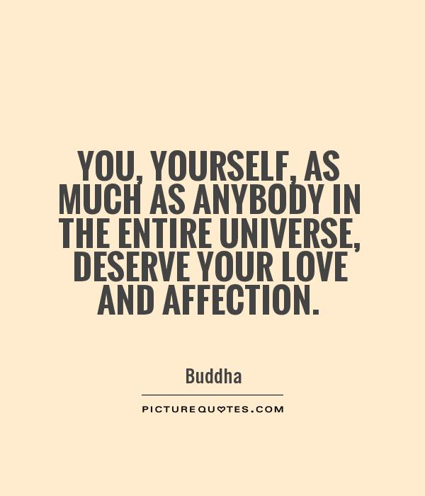 You, yourself, as much as anybody in the entire universe, deserve your love and affection Picture Quote #1