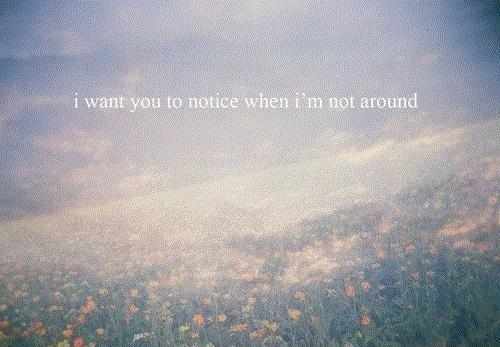 I want you to notice when i'm not around Picture Quote #1