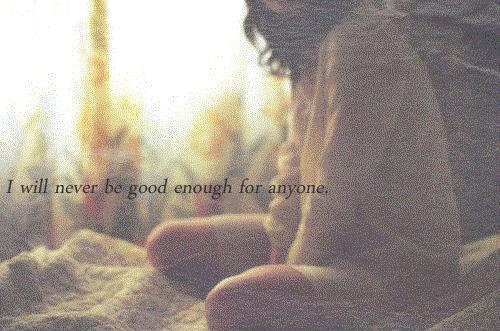 I will never be good enough for anyone Picture Quote #1