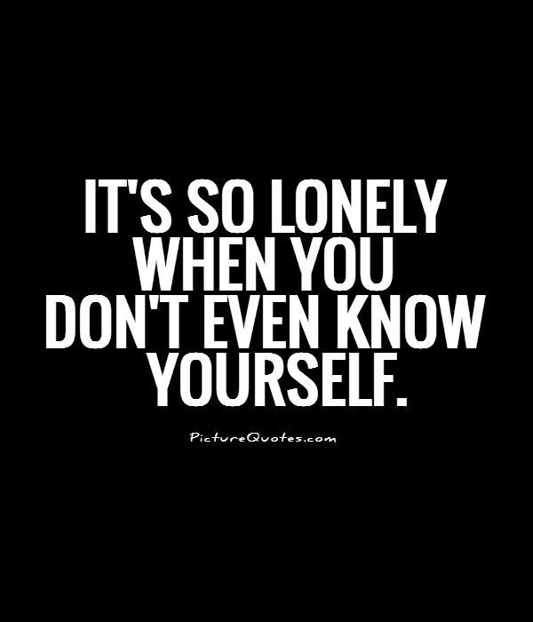 It's so lonely when you don't even know yourself Picture Quote #1