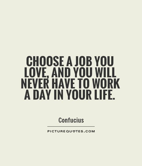 Choose a job you love, and you will never have to work a day in your life Picture Quote #1