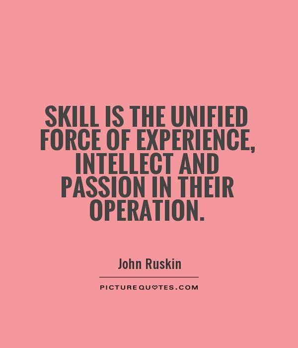 Skill is the unified force of experience, intellect and passion in their operation Picture Quote #1