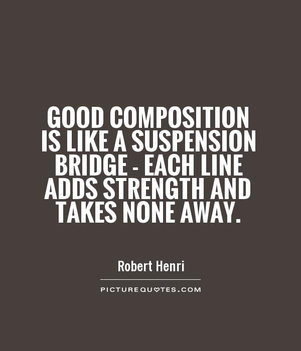 Good composition is like a suspension bridge - each line adds strength and takes none away Picture Quote #1