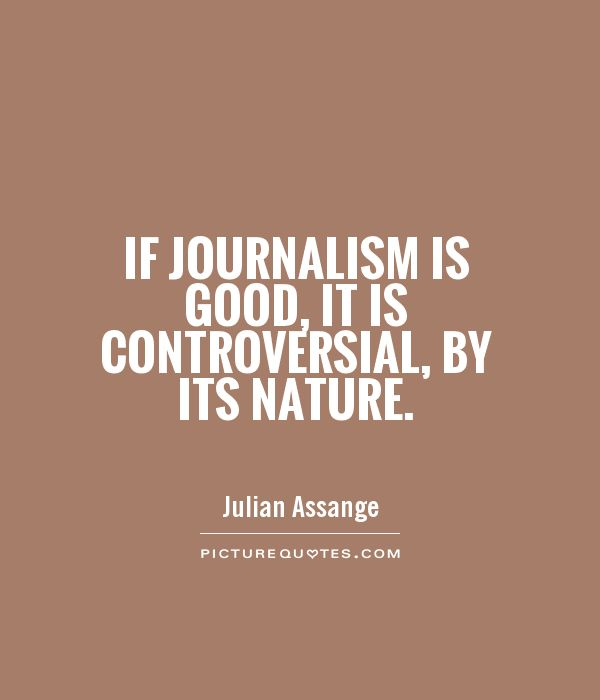 If journalism is good, it is controversial, by its nature Picture Quote #1