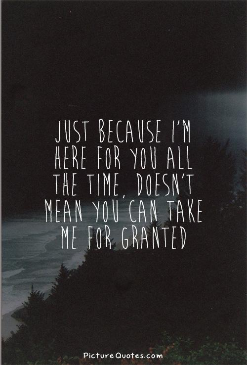 Just because I'm here for you all the time, doesn't mean you can take me for granted Picture Quote #1