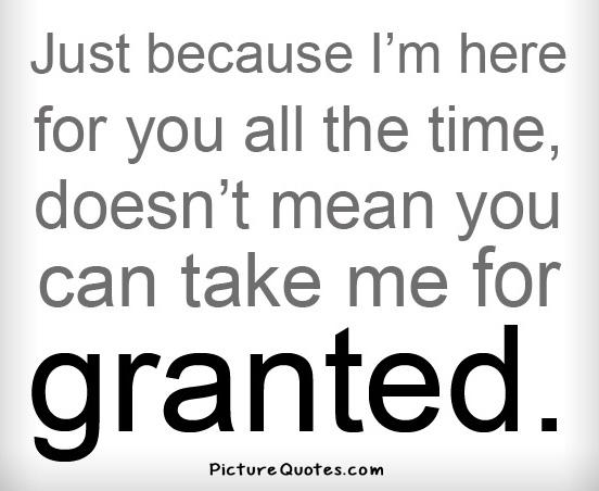Just because I'm here for you all the time, doesn't mean you can take me for granted Picture Quote #2