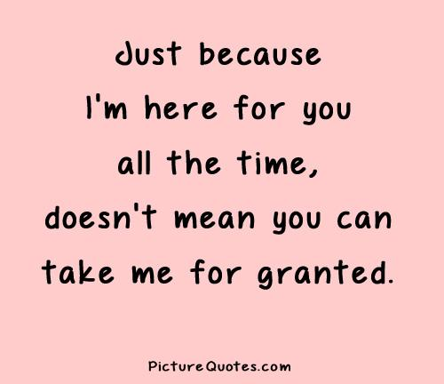 Just because I'm here for you all the time, doesn't mean you can take me for granted Picture Quote #3