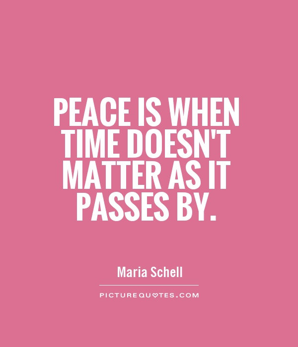 Peace is when time doesn't matter as it passes by Picture Quote #1