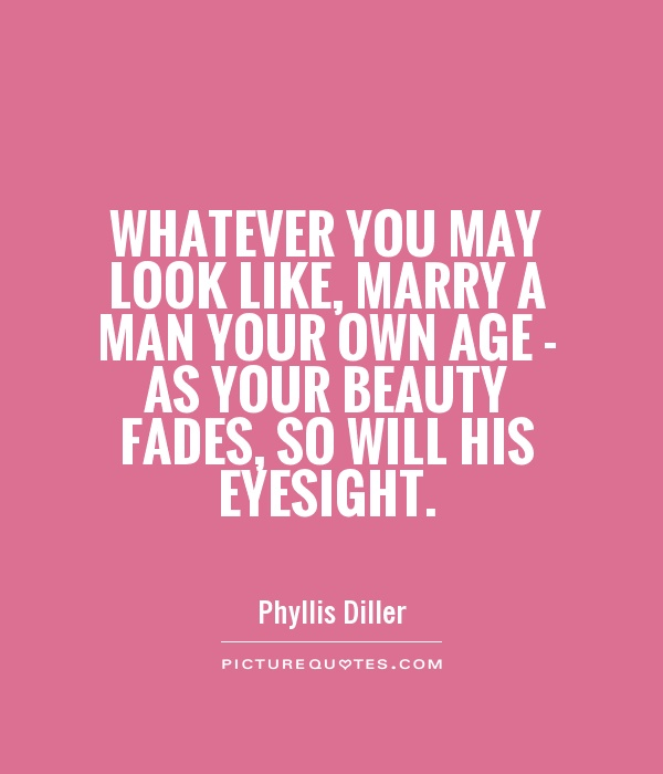 Whatever you may look like, marry a man your own age - as your beauty fades, so will his eyesight Picture Quote #1