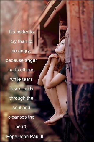It's better to cry than be angry, because anger hurts others while tears flow silently through the soul and cleanse the heart Picture Quote #1