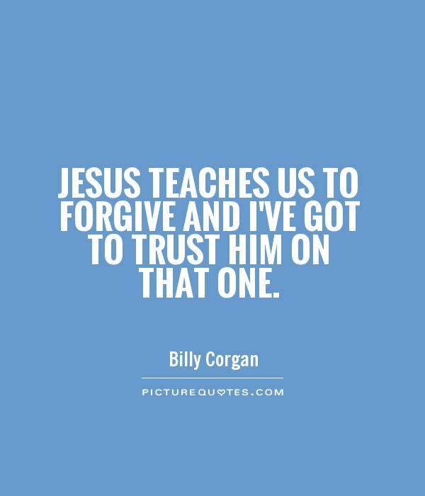 Jesus teaches us to forgive and I've got to trust him on that one Picture Quote #1