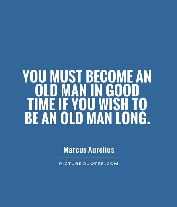You must become an old man in good time if you wish to be an old man long Picture Quote #1