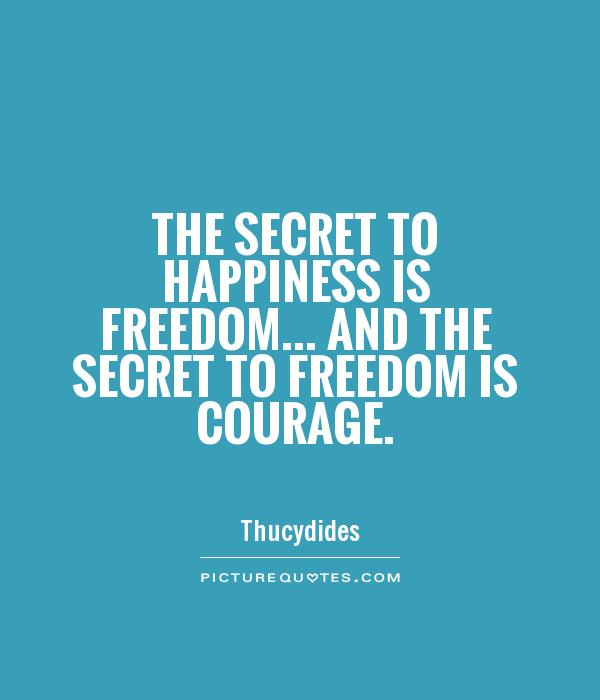 The secret to happiness is freedom... And the secret to freedom is courage Picture Quote #1