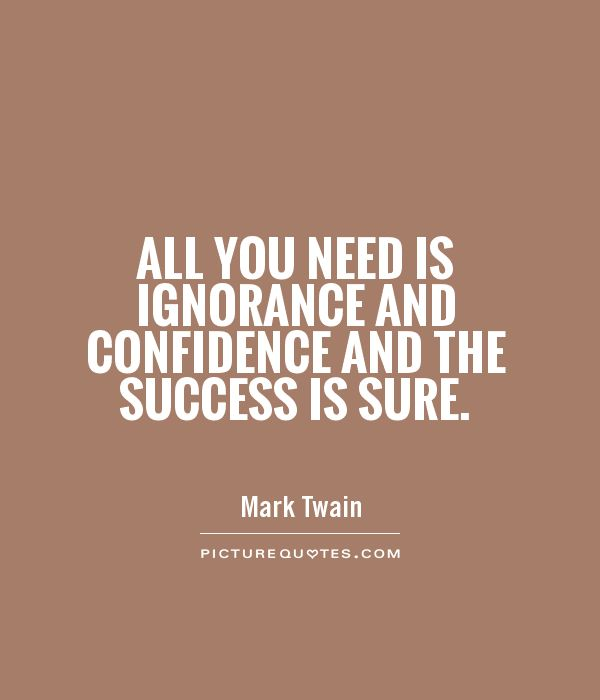 All you need is ignorance and confidence and the success is sure Picture Quote #1