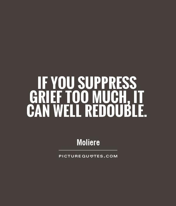 If you suppress grief too much, it can well redouble Picture Quote #1
