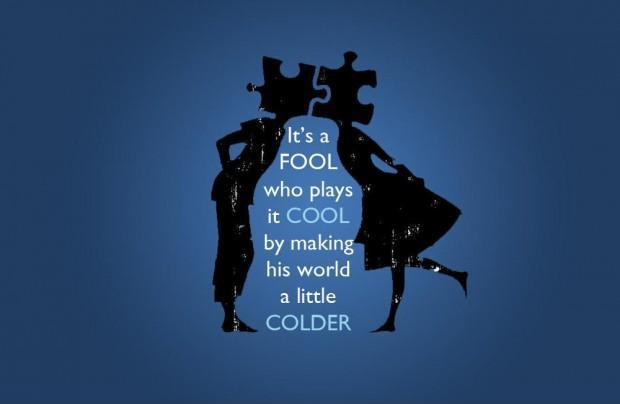 It's a fool who plays it cool. By making his world a little colder Picture Quote #1