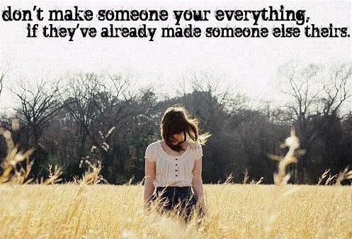 Don't make someone your everything, if they've already made someone else theirs Picture Quote #1