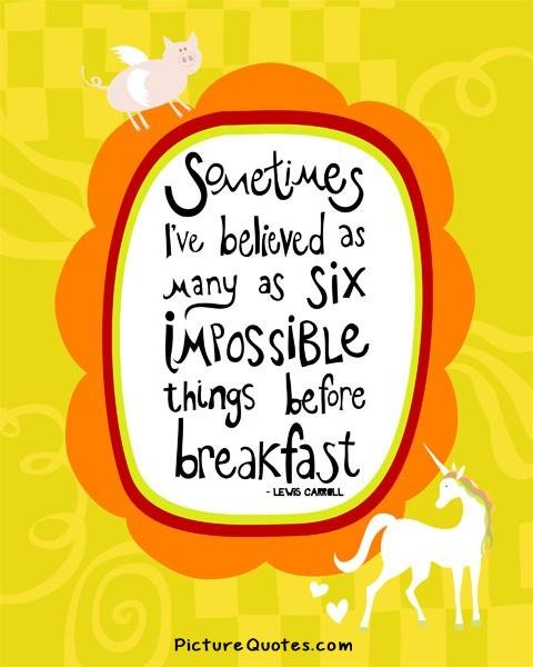 Sometimes I've believed as many as six impossible things before breakfast. Picture Quote #1