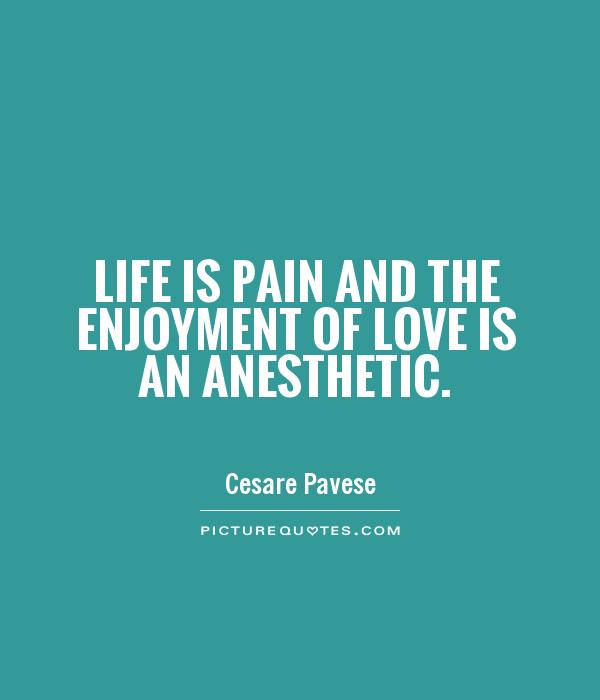 Life is pain and the enjoyment of love is an anesthetic Picture Quote #1