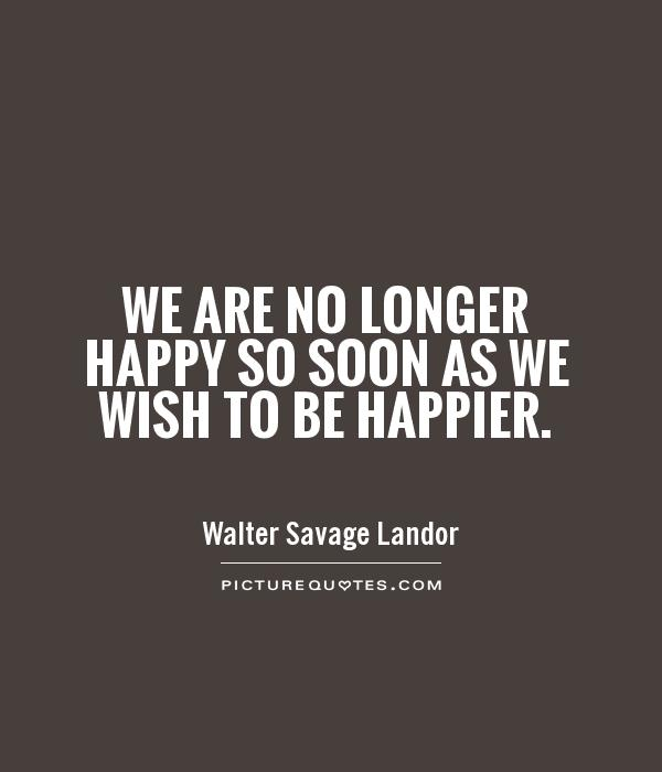 We are no longer happy so soon as we wish to be happier Picture Quote #1