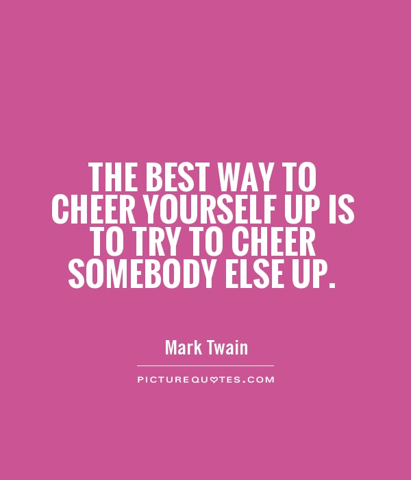 The best way to cheer yourself up is to try to cheer somebody else up Picture Quote #1