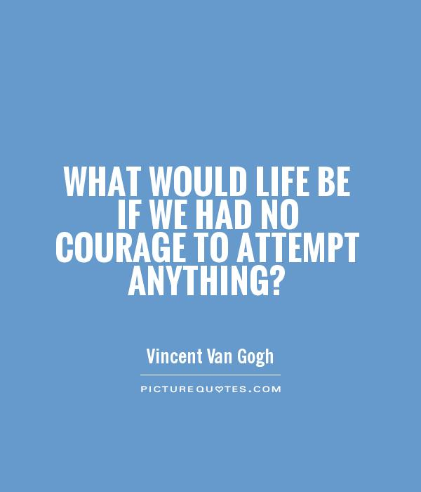 What would life be if we had no courage to attempt anything? Picture Quote #1