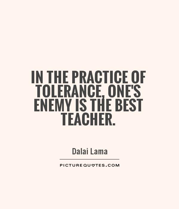 In the practice of tolerance, one's enemy is the best teacher Picture Quote #1